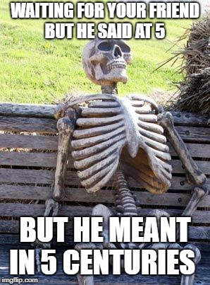 Waiting Skeleton Meme | WAITING FOR YOUR FRIEND BUT HE SAID AT 5 BUT HE MEANT IN 5 CENTURIES | image tagged in memes,waiting skeleton | made w/ Imgflip meme maker