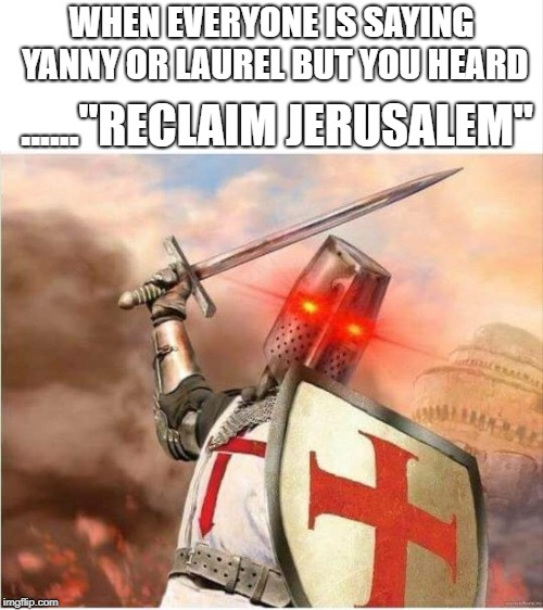 "WHEN EVERYONE IS SAYING YANNY OR LAUREL BUT YOU HEARD ......""RECLAIM JERUSALEM"" 