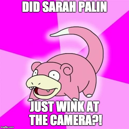 Slowpoke Meme | DID SARAH PALIN JUST WINK AT THE CAMERA?! | image tagged in memes,slowpoke,AdviceAnimals | made w/ Imgflip meme maker