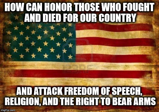 The Question for Today | HOW CAN HONOR THOSE WHO FOUGHT AND DIED FOR OUR COUNTRY AND ATTACK FREEDOM OF SPEECH, RELIGION, AND THE RIGHT TO BEAR ARMS | image tagged in old american flag,liberal logic | made w/ Imgflip meme maker