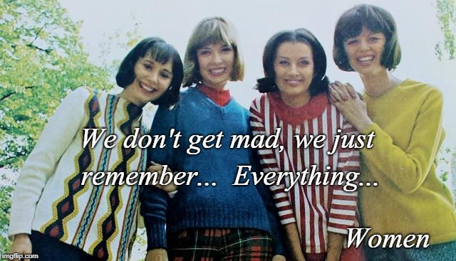 Women... | We don't get mad, we just remember...  Everything... Women | image tagged in don't,mad,remember,everything | made w/ Imgflip meme maker