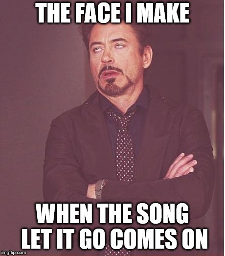 Face You Make Robert Downey Jr Meme | THE FACE I MAKE WHEN THE SONG LET IT GO COMES ON | image tagged in memes,face you make robert downey jr | made w/ Imgflip meme maker