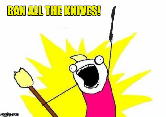 BAN ALL THE KNIVES! | made w/ Imgflip meme maker