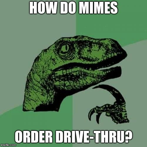 Philosoraptor Meme | HOW DO MIMES ORDER DRIVE-THRU? | image tagged in memes,philosoraptor | made w/ Imgflip meme maker