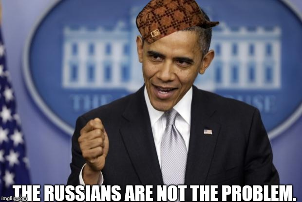 Barack Obama | THE RUSSIANS ARE NOT THE PROBLEM. | image tagged in barack obama,scumbag | made w/ Imgflip meme maker