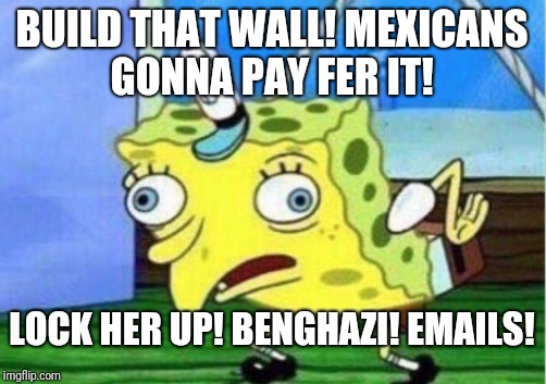 Mocking Spongebob Meme | BUILD THAT WALL! MEXICANS GONNA PAY FER IT! LOCK HER UP! BENGHAZI! EMAILS! | image tagged in memes,mocking spongebob | made w/ Imgflip meme maker