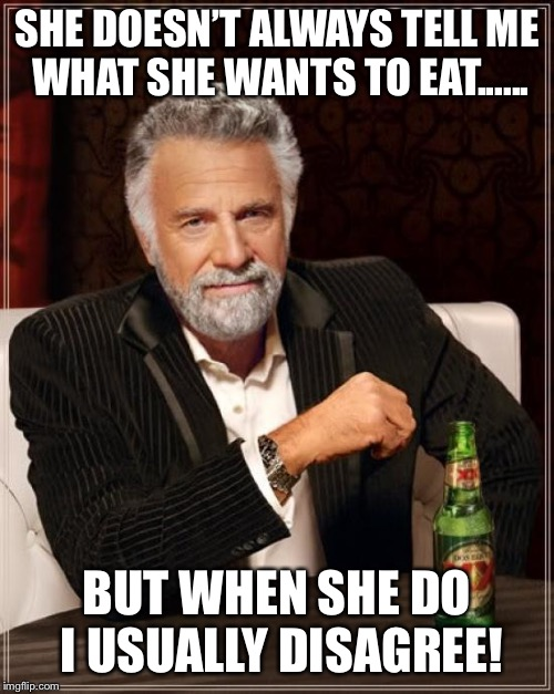The Most Interesting Man In The World Meme | SHE DOESN'T ALWAYS TELL ME WHAT SHE WANTS TO EAT...... BUT WHEN SHE DO I USUALLY DISAGREE! | image tagged in memes,the most interesting man in the world | made w/ Imgflip meme maker