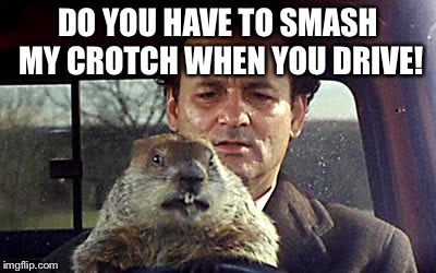 Mr Flattchoo | DO YOU HAVE TO SMASH MY CROTCH WHEN YOU DRIVE! | image tagged in bill murray day groundhogies,day groundhog,bill murray you're awesome,memes to the gallop | made w/ Imgflip meme maker