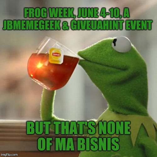 Start gathering your tadpoles folks, Frog Week is coming! June 4-10, a JBmemegeek & giveuahint event! | FROG WEEK, JUNE 4-10, A JBMEMEGEEK & GIVEUAHINT EVENT BUT THAT'S NONE OF MA BISNIS | image tagged in memes,but thats none of my business,kermit the frog,frog week,jbmemegeek,giveuahint | made w/ Imgflip meme maker