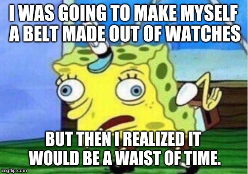 Mocking Spongebob | I WAS GOING TO MAKE MYSELF A BELT MADE OUT OF WATCHES BUT THEN I REALIZED IT WOULD BE A WAIST OF TIME. | image tagged in memes,mocking spongebob | made w/ Imgflip meme maker