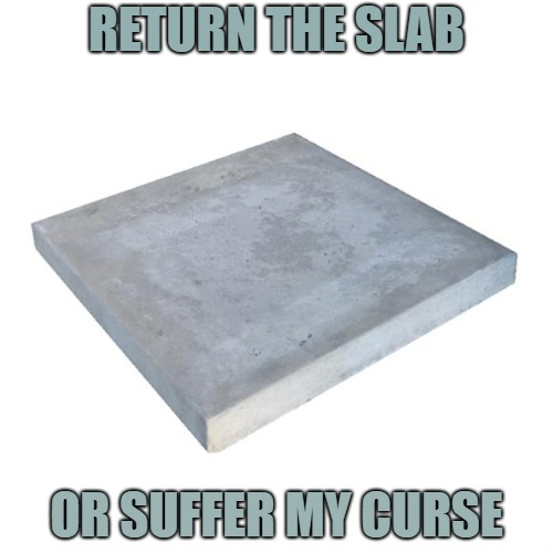 Concrete Slab Week - May 27 to June 4.  A SilicaSandwhich and Clinkster event. | RETURN THE SLAB OR SUFFER MY CURSE | image tagged in bad pun concrete slab week,memes,silicasandwhich,clinkster,courage the cowardly dog | made w/ Imgflip meme maker