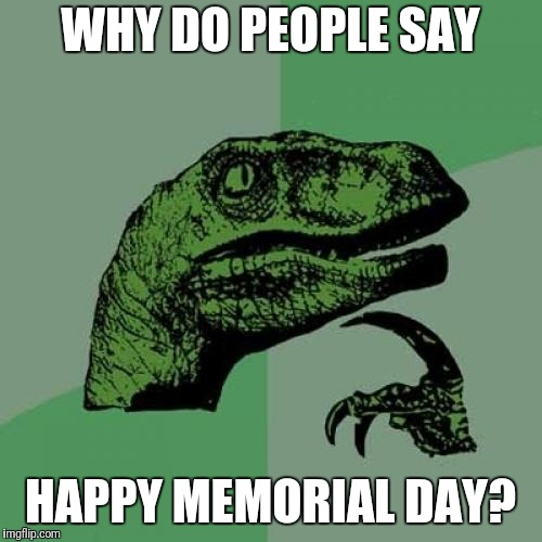 Philosoraptor Meme | WHY DO PEOPLE SAY HAPPY MEMORIAL DAY? | image tagged in memes,philosoraptor | made w/ Imgflip meme maker