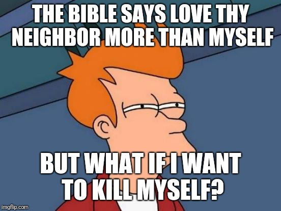 Futurama Fry Meme | THE BIBLE SAYS LOVE THY NEIGHBOR MORE THAN MYSELF BUT WHAT IF I WANT TO KILL MYSELF? | image tagged in memes,futurama fry | made w/ Imgflip meme maker