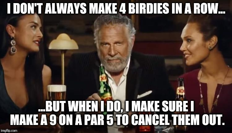 Birdies | I DON'T ALWAYS MAKE 4 BIRDIES IN A ROW... ...BUT WHEN I DO, I MAKE SURE I MAKE A 9 ON A PAR 5 TO CANCEL THEM OUT. | image tagged in golf | made w/ Imgflip meme maker