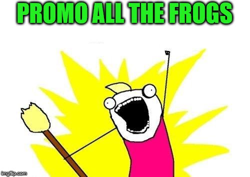 X All The Y Meme | PROMO ALL THE FROGS | image tagged in memes,x all the y | made w/ Imgflip meme maker