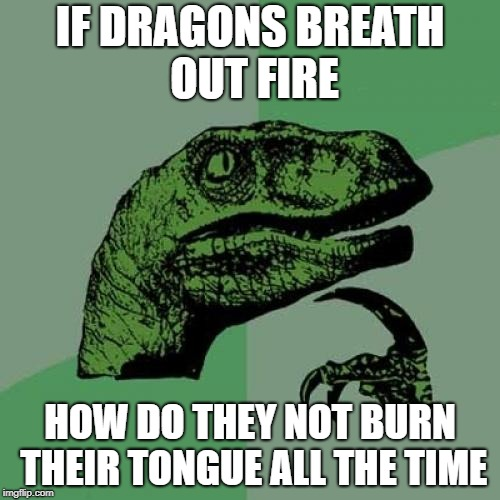 Philosoraptor Meme | IF DRAGONS BREATH OUT FIRE HOW DO THEY NOT BURN THEIR TONGUE ALL THE TIME | image tagged in memes,philosoraptor | made w/ Imgflip meme maker