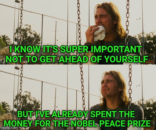 Thought for the day | I KNOW IT'S SUPER IMPORTANT NOT TO GET AHEAD OF YOURSELF BUT I'VE ALREADY SPENT THE MONEY FOR THE NOBEL PEACE PRIZE | image tagged in memes,first world stoner problems,nobel prize | made w/ Imgflip meme maker