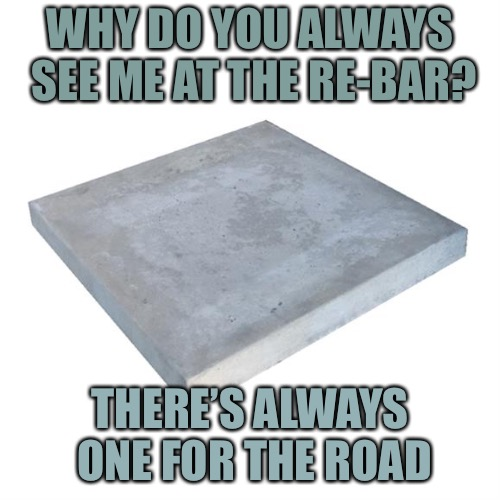 Concrete Slab Week - May 27 to June 4.  A SilicaSandwhich and Clinkster event. | WHY DO YOU ALWAYS SEE ME AT THE RE-BAR? THERE'S ALWAYS ONE FOR THE ROAD | image tagged in bad pun concrete slab week,memes,silicasandwhich,clinkster | made w/ Imgflip meme maker