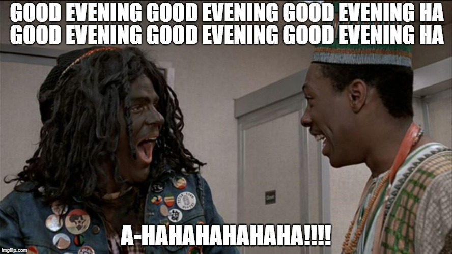 GOOD EVENING GOOD EVENING GOOD EVENING HA A-HAHAHAHAHAHA!!!! GOOD EVENING GOOD EVENING GOOD EVENING HA | image tagged in trading places | made w/ Imgflip meme maker