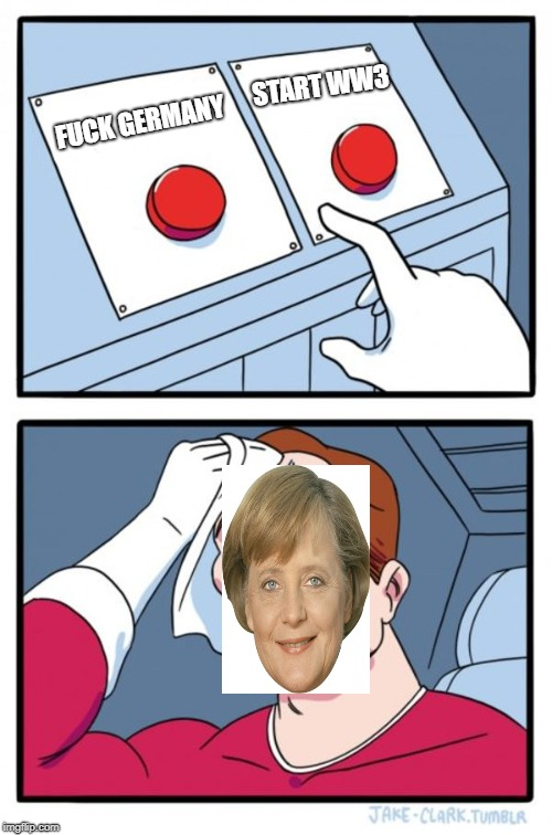 Angela be like... | F**K GERMANY START WW3 | image tagged in memes,two buttons,angela merkel,germany | made w/ Imgflip meme maker