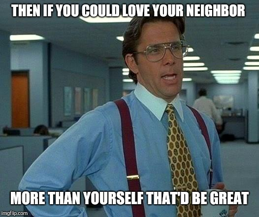 That Would Be Great Meme | THEN IF YOU COULD LOVE YOUR NEIGHBOR MORE THAN YOURSELF THAT'D BE GREAT | image tagged in memes,that would be great | made w/ Imgflip meme maker