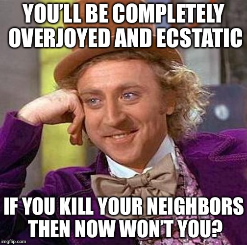 Creepy Condescending Wonka Meme | YOU'LL BE COMPLETELY OVERJOYED AND ECSTATIC IF YOU KILL YOUR NEIGHBORS THEN NOW WON'T YOU? | image tagged in memes,creepy condescending wonka | made w/ Imgflip meme maker