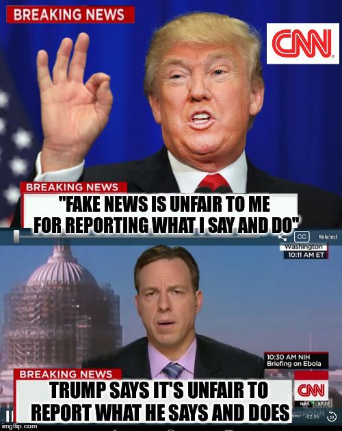"Trump wants Propaganda, not news | ""FAKE NEWS IS UNFAIR TO ME FOR REPORTING WHAT I SAY AND DO"" TRUMP SAYS IT'S UNFAIR TO REPORT WHAT HE SAYS AND DOES 