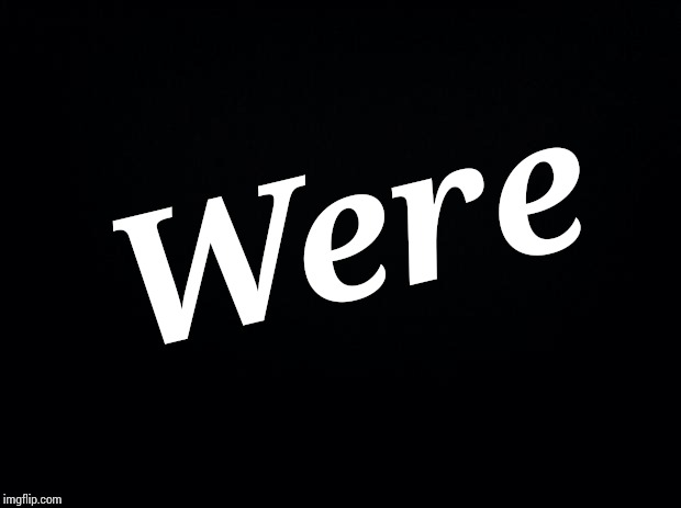 Black background | Were | image tagged in black background | made w/ Imgflip meme maker