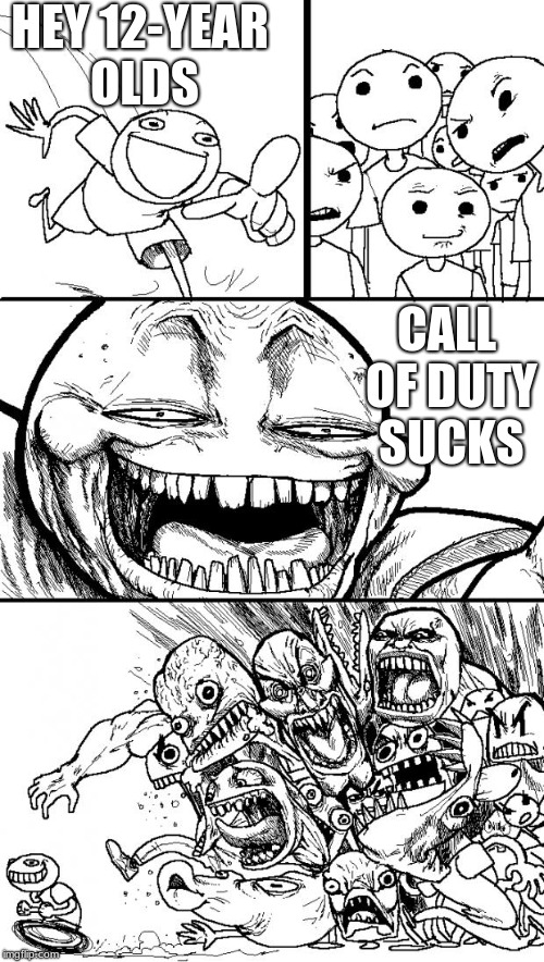 Hey 12-year olds | HEY 12-YEAR OLDS CALL OF DUTY SUCKS | image tagged in memes,hey internet | made w/ Imgflip meme maker