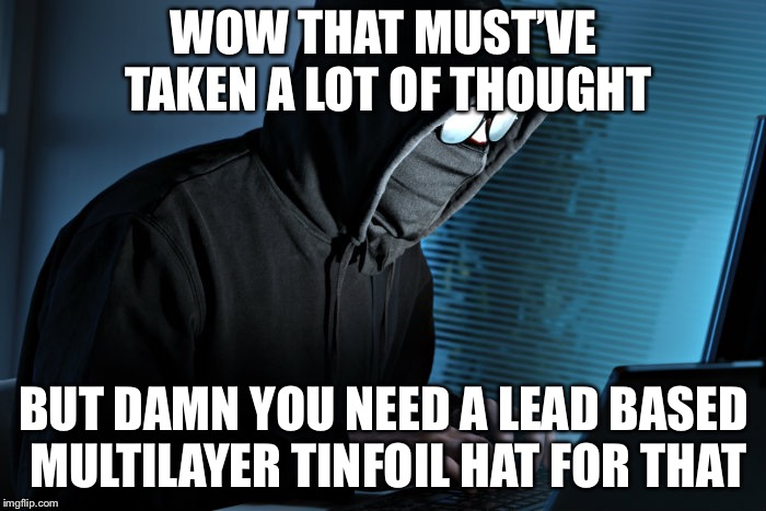 WOW THAT MUST'VE TAKEN A LOT OF THOUGHT BUT DAMN YOU NEED A LEAD BASED MULTILAYER TINFOIL HAT FOR THAT | made w/ Imgflip meme maker