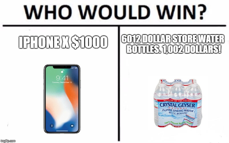 Pathetic. | IPHONE X $1000 6012 DOLLAR STORE WATER BOTTLES. 1,002 DOLLARS! | image tagged in memes,who would win,meme | made w/ Imgflip meme maker