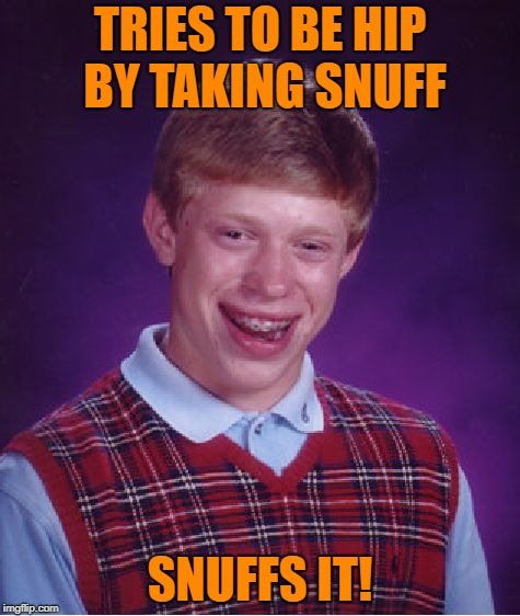 The gentrification of Brian | TRIES TO BE HIP BY TAKING SNUFF SNUFFS IT! | image tagged in memes,bad luck brian | made w/ Imgflip meme maker