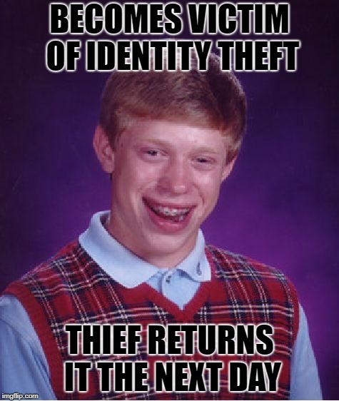 Bad Luck Brian Meme | BECOMES VICTIM OF IDENTITY THEFT THIEF RETURNS IT THE NEXT DAY | image tagged in memes,bad luck brian | made w/ Imgflip meme maker