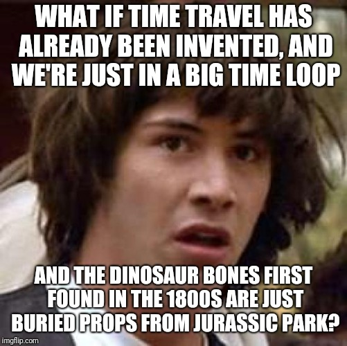 Conspiracy Keanu Meme | WHAT IF TIME TRAVEL HAS ALREADY BEEN INVENTED, AND WE'RE JUST IN A BIG TIME LOOP AND THE DINOSAUR BONES FIRST FOUND IN THE 1800S ARE JUST BU | image tagged in memes,conspiracy keanu | made w/ Imgflip meme maker