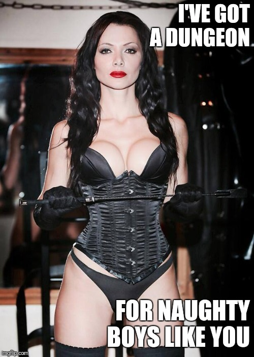 I'VE GOT A DUNGEON FOR NAUGHTY BOYS LIKE YOU | image tagged in dominatrix,domination,bdsm | made w/ Imgflip meme maker