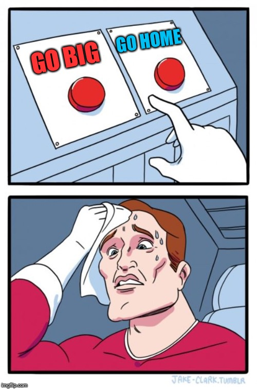 Two Buttons Meme | GO BIG GO HOME | image tagged in memes,two buttons | made w/ Imgflip meme maker