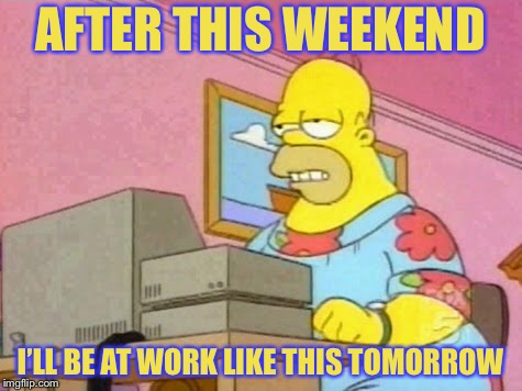 AFTER THIS WEEKEND I'LL BE AT WORK LIKE THIS TOMORROW | made w/ Imgflip meme maker