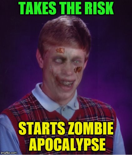TAKES THE RISK STARTS ZOMBIE APOCALYPSE | made w/ Imgflip meme maker