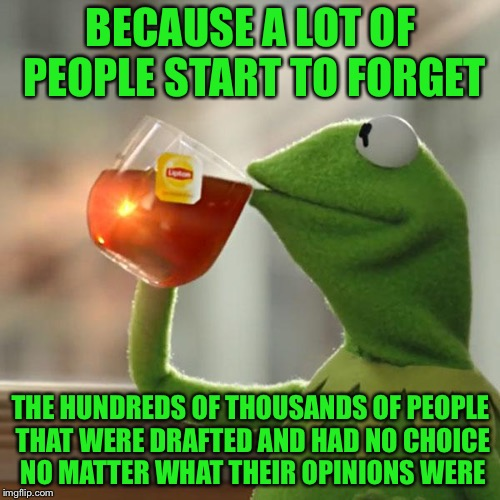 But Thats None Of My Business Meme | BECAUSE A LOT OF PEOPLE START TO FORGET THE HUNDREDS OF THOUSANDS OF PEOPLE THAT WERE DRAFTED AND HAD NO CHOICE NO MATTER WHAT THEIR OPINION | image tagged in memes,but thats none of my business,kermit the frog | made w/ Imgflip meme maker