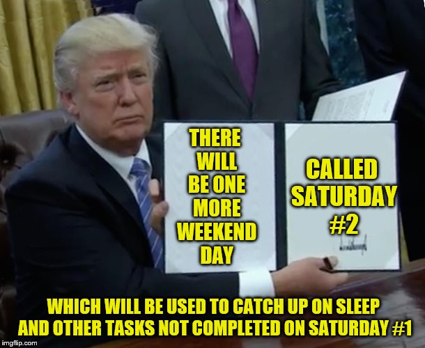 Not real creative on the name, but ok. | THERE WILL BE ONE MORE WEEKEND DAY CALLED SATURDAY #2 WHICH WILL BE USED TO CATCH UP ON SLEEP AND OTHER TASKS NOT COMPLETED ON SATURDAY #1 | image tagged in memes,trump bill signing,three-day weekend | made w/ Imgflip meme maker