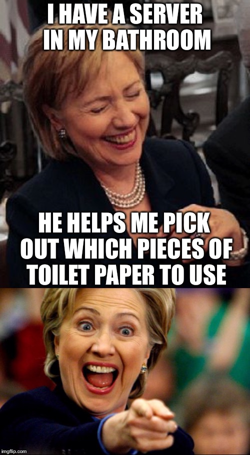 Bad Pun Hillary | I HAVE A SERVER IN MY BATHROOM HE HELPS ME PICK OUT WHICH PIECES OF TOILET PAPER TO USE | image tagged in bad pun hillary | made w/ Imgflip meme maker