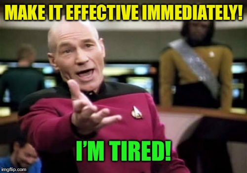 Picard Wtf Meme | MAKE IT EFFECTIVE IMMEDIATELY! I'M TIRED! | image tagged in memes,picard wtf | made w/ Imgflip meme maker