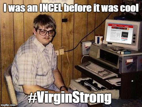 Proud INCEL #VirginStrong #BetaMale | I was an INCEL before it was cool #VirginStrong | image tagged in memes,internet guide,virginity,virgin,funny memes,losers | made w/ Imgflip meme maker