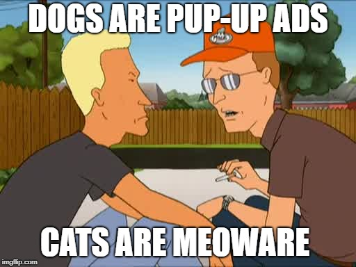 DOGS ARE PUP-UP ADS CATS ARE MEOWARE | image tagged in king of the hill | made w/ Imgflip meme maker