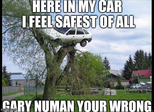 Secure Parking | HERE IN MY CAR I FEEL SAFEST OF ALL GARY NUMAN YOUR WRONG | image tagged in memes,secure parking | made w/ Imgflip meme maker