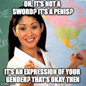 OH, IT'S NOT A SWORD? IT'S A P**IS? IT'S AN EXPRESSION OF YOUR GENDER? THAT'S OKAY THEN | made w/ Imgflip meme maker