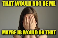 THAT WOULD NOT BE ME MAYBE JB WOULD DO THAT | made w/ Imgflip meme maker