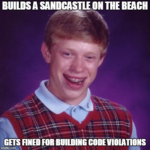 Bad Luck Brian sandcastle | BUILDS A SANDCASTLE ON THE BEACH GETS FINED FOR BUILDING CODE VIOLATIONS | image tagged in badluck brian,sandcastle,memes | made w/ Imgflip meme maker