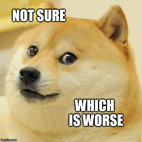Doge Meme | NOT SURE WHICH IS WORSE | image tagged in memes,doge | made w/ Imgflip meme maker