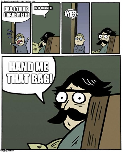 stare dad | DAD, I THINK I HAVE METH! IS IT CRYSTAL YES HAND ME THAT BAG! | image tagged in stare dad | made w/ Imgflip meme maker